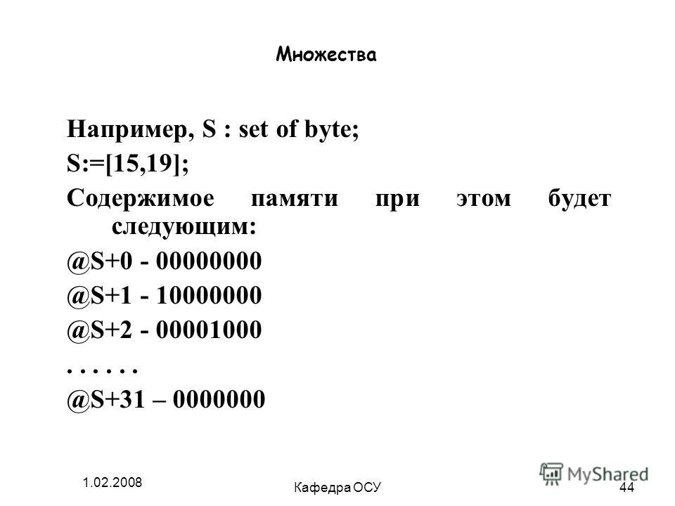 1.02.2008 Кафедра ОСУ44 Множества Например, S : set of byte; S:=[15,19]; Содержимое памяти при этом будет следующим: @S+0 - 00000000 @S+1 - 10000000 @S+2 - 00001000... @S+31 – 0000000