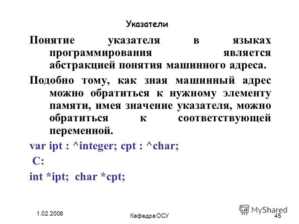 1.02.2008 Кафедра ОСУ45 Указатели Понятие указателя в языках программирования является абстракцией понятия машинного адреса. Подобно тому, как зная машинный адрес можно обратиться к нужному элементу памяти, имея значение указателя, можно обратиться к