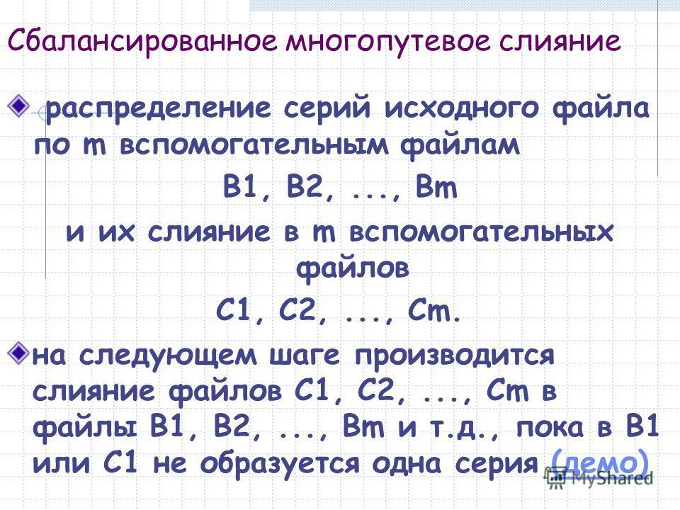 Сбалансированное многопутевое слияние распределение серий исходного файла по m вспомогательным файлам B1, B2,..., Bm и их слияние в m вспомогательных файлов C1, C2,..., Cm. на следующем шаге производится слияние файлов C1, C2,..., Cm в файлы B1, B2,.