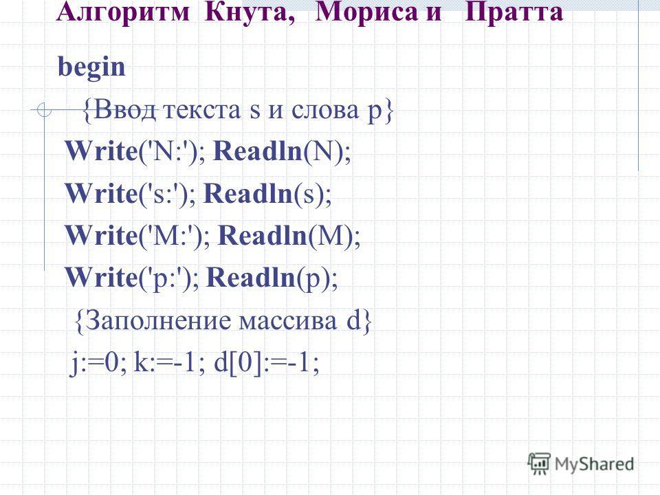 Алгоритм Кнута, Мориса и Пратта begin {Ввод текста s и слова p} Write('N:'); Readln(N); Write('s:'); Readln(s); Write('M:'); Readln(M); Write('p:'); Readln(p); {Заполнение массива d} j:=0; k:=-1; d[0]:=-1;