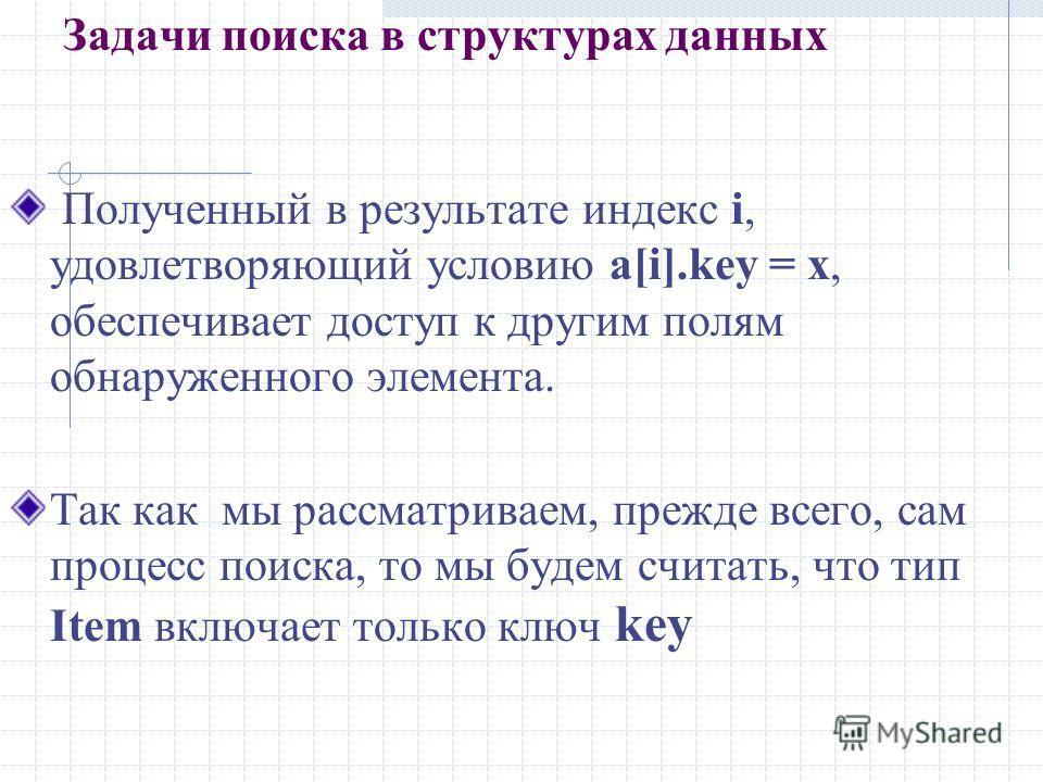 Задачи поиска в структурах данных Полученный в результате индекс i, удовлетворяющий условию а[i].key = x, обеспечивает доступ к другим полям обнаруженного элемента. Так как мы рассматриваем, прежде всего, сам процесс поиска, то мы будем считать, что