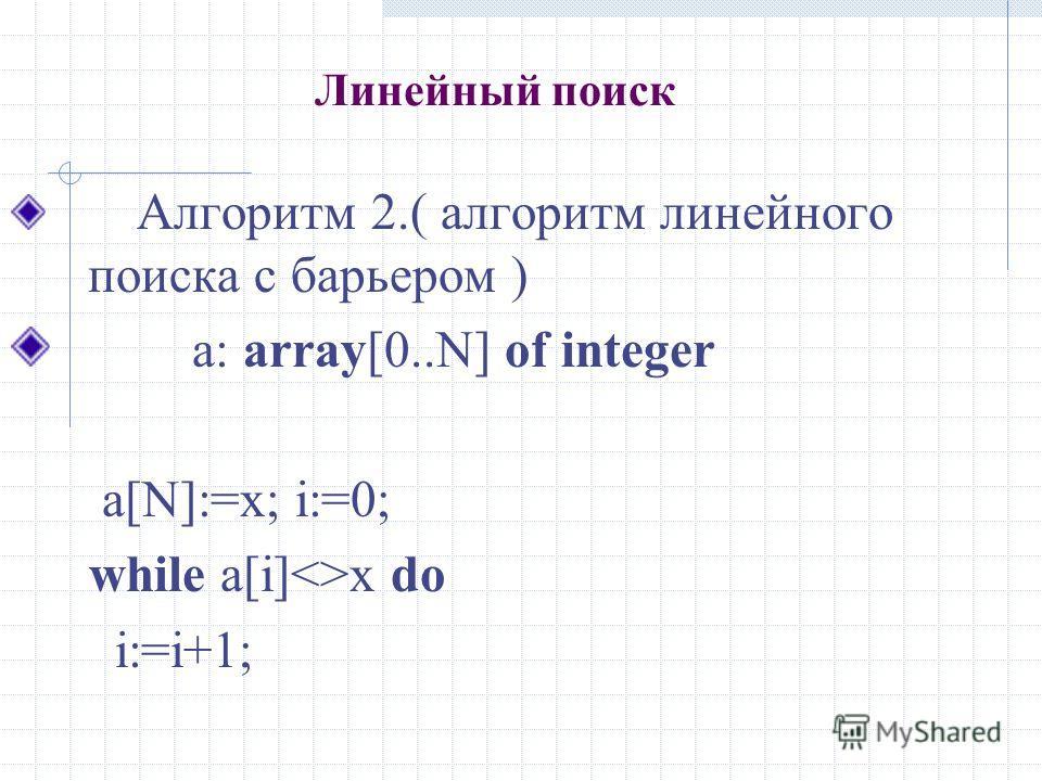 Линейный поиск Алгоритм 2.( алгоритм линейного поиска с барьером ) а: array[0..N] of integer a[N]:=x; i:=0; while a[i]x do i:=i+1;