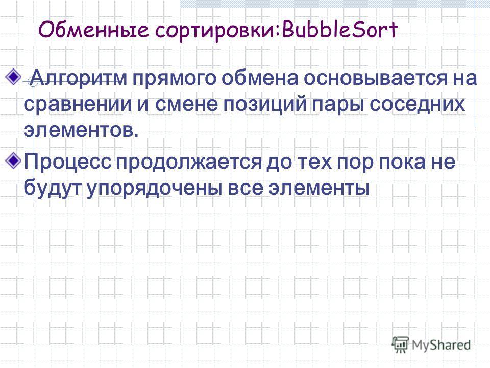 Обменные сортировки:BubbleSort Алгоритм прямого обмена основывается на сравнении и смене позиций пары соседних элементов. Процесс продолжается до тех пор пока не будут упорядочены все элементы