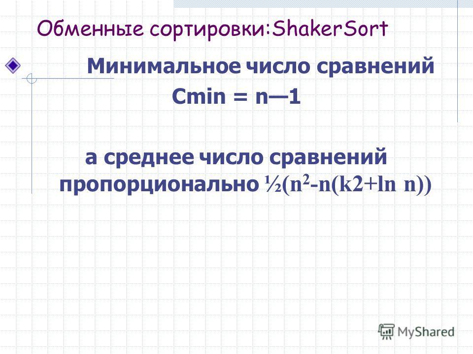 Обменные сортировки:ShakerSort Минимальное число сравнений Cmin = n1 а среднее число сравнений пропорционально ½(n 2 -n(k2+ln n))