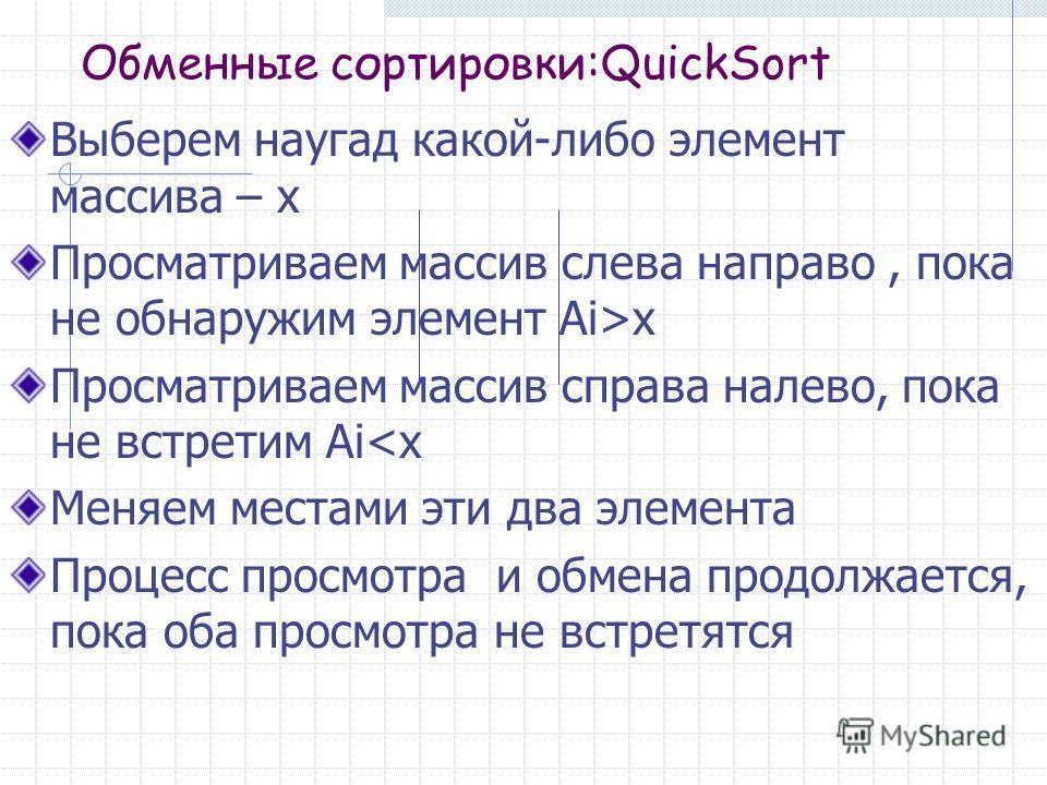 Обменные сортировки:QuickSort Выберем наугад какой-либо элемент массива – х Просматриваем массив слева направо, пока не обнаружим элемент Ai>x Просматриваем массив справа налево, пока не встретим Аi