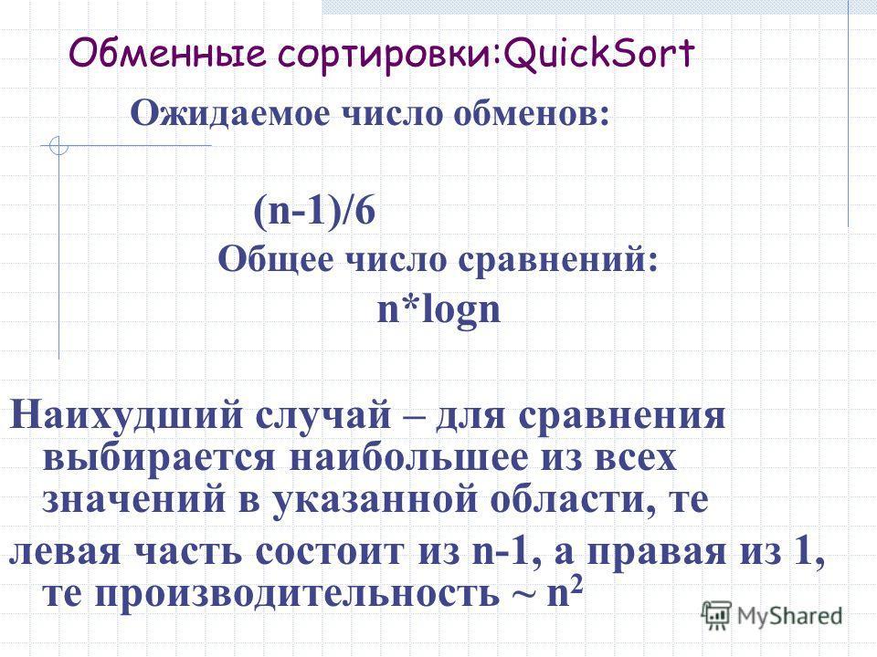 Обменные сортировки:QuickSort Ожидаемое число обменов: (n-1)/6 Общее число сравнений: n*logn Наихудший случай – для сравнения выбирается наибольшее из всех значений в указанной области, те левая часть состоит из n-1, а правая из 1, те производительно