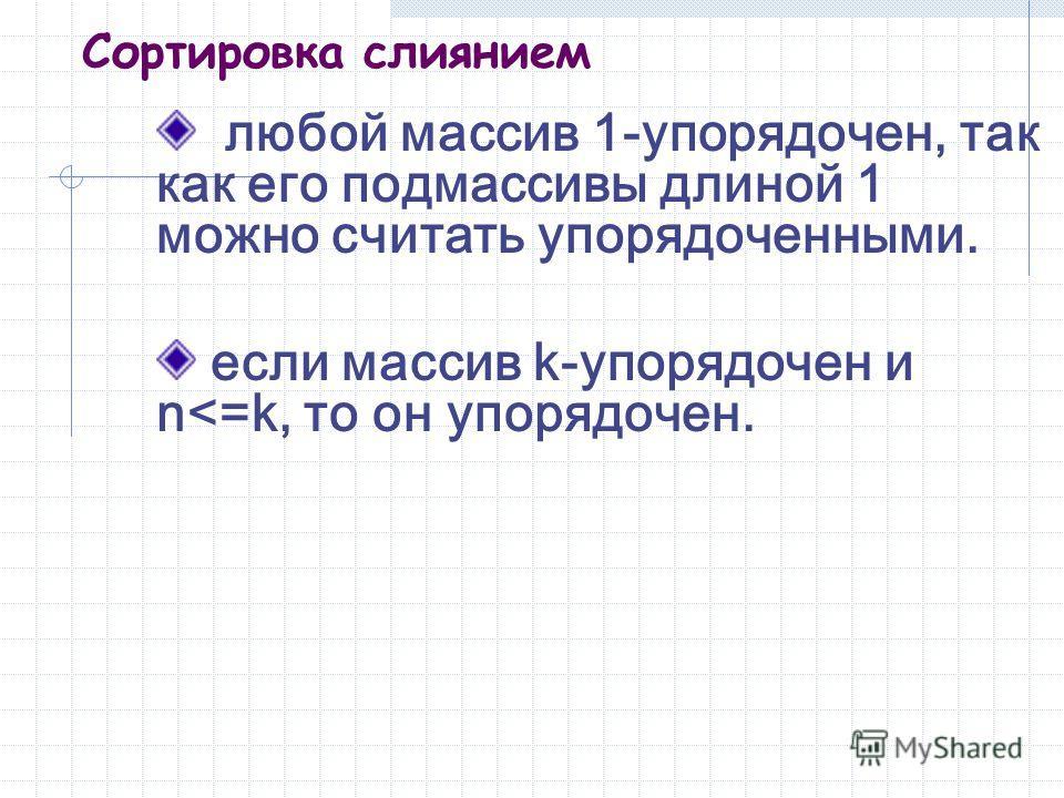 Сортировка слиянием любой массив 1-упорядочен, так как его подмассивы длиной 1 можно считать упорядоченными. если массив k-упорядочен и n