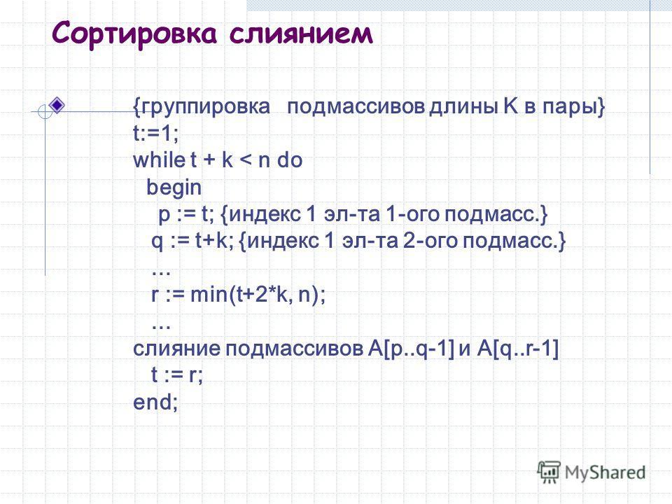 Сортировка слиянием {группировка подмассивов длины K в пары} t:=1; while t + k < n do begin p := t; {индекс 1 эл-та 1-ого подмасс.} q := t+k; {индекс 1 эл-та 2-ого подмасс.}... r := min(t+2*k, n);... слияние подмассивов A[p..q-1] и A[q..r-1] t := r;
