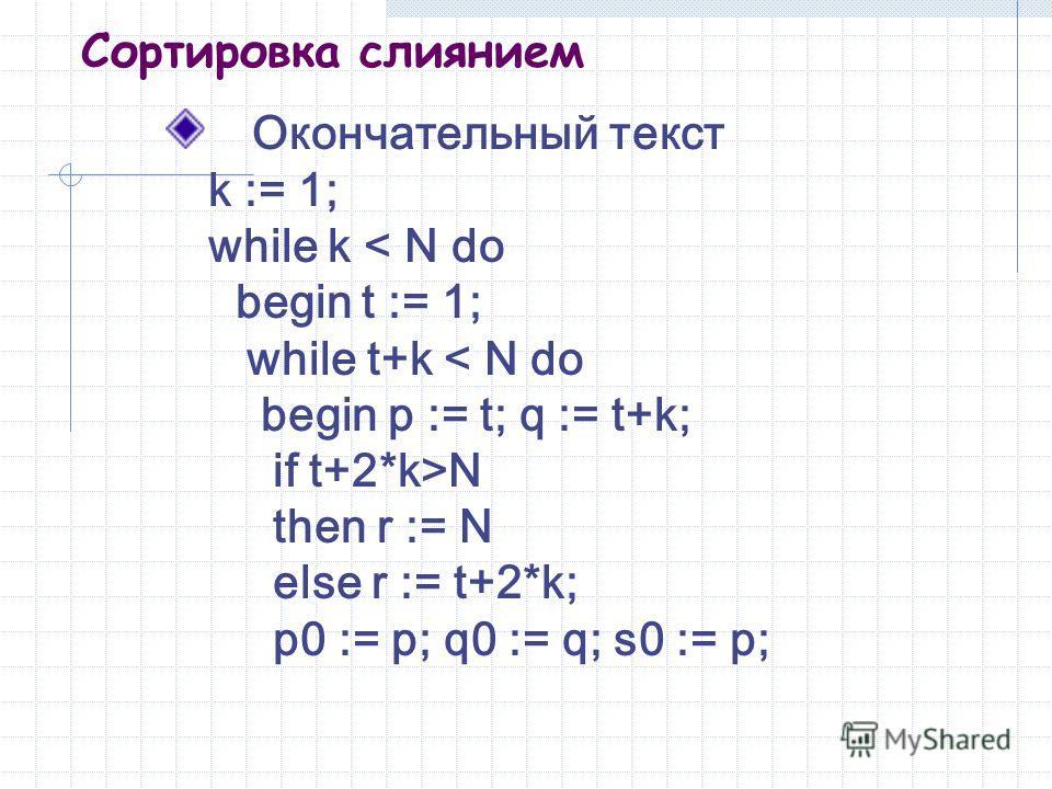 Сортировка слиянием Окончательный текст k := 1; while k < N do begin t := 1; while t+k < N do begin p := t; q := t+k; if t+2*k>N then r := N else r := t+2*k; p0 := p; q0 := q; s0 := p;