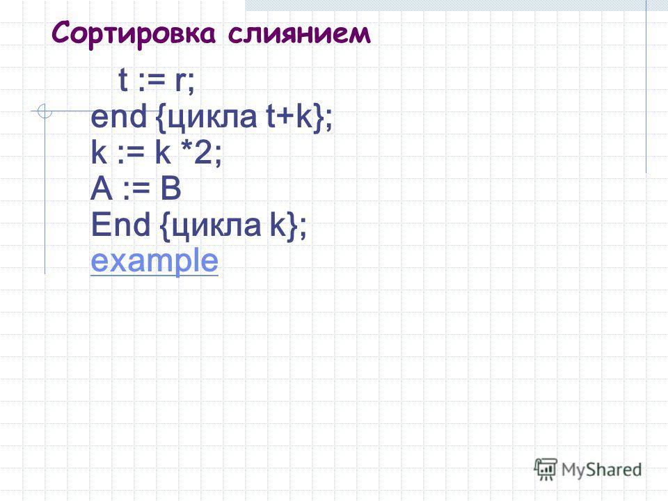 Сортировка слиянием t := r; end {цикла t+k}; k := k *2; A := B End {цикла k}; example
