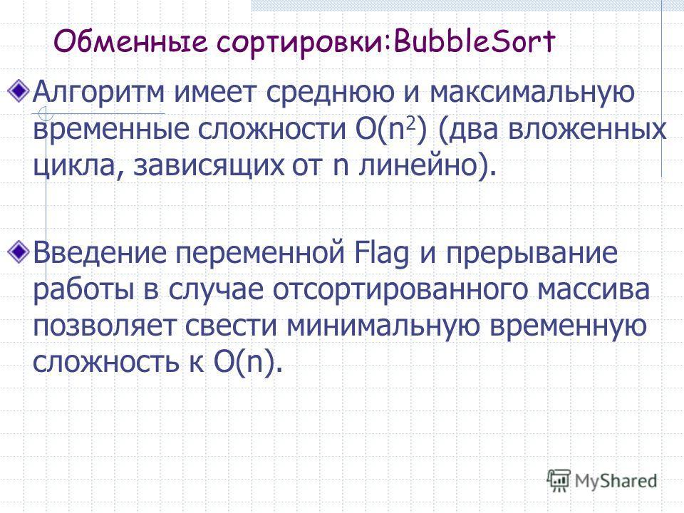 Обменные сортировки:BubbleSort Алгоритм имеет среднюю и максимальную временные сложности O(n 2 ) (два вложенных цикла, зависящих от n линейно). Введение переменной Flag и прерывание работы в случае отсортированного массива позволяет свести минимальну