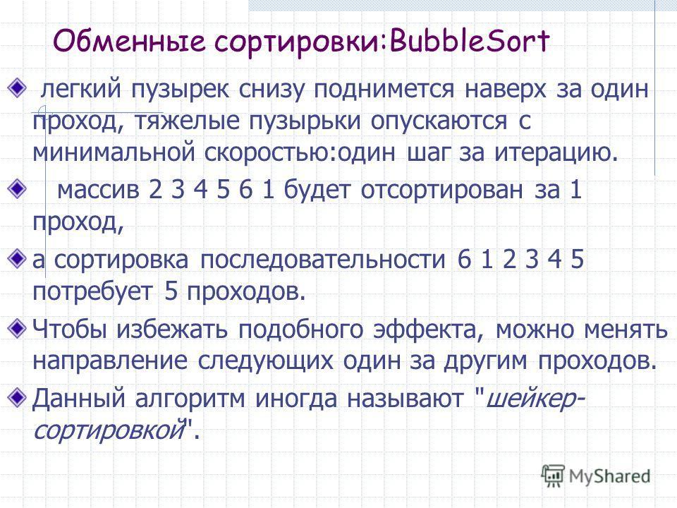 Обменные сортировки:BubbleSort легкий пузырек снизу поднимется наверх за один проход, тяжелые пузырьки опускаются с минимальной скоростью:один шаг за итерацию. массив 2 3 4 5 6 1 будет отсортирован за 1 проход, а сортировка последовательности 6 1 2 3