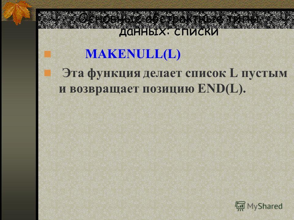 Основные абстрактные типы данных: списки MAKENULL(L) Эта функция делает список L пустым и возвращает позицию END(L).