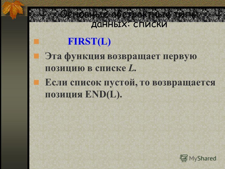 Основные абстрактные типы данных: списки FIRST(L) Эта функция возвращает первую позицию в списке L. Если список пустой, то возвращается позиция END(L).