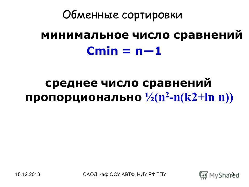 15.12.2013САОД, каф.ОСУ, АВТФ, НИУ РФ ТПУ10 Обменные сортировки минимальное число сравнений Cmin = n1 среднее число сравнений пропорционально ½(n 2 -n(k2+ln n))