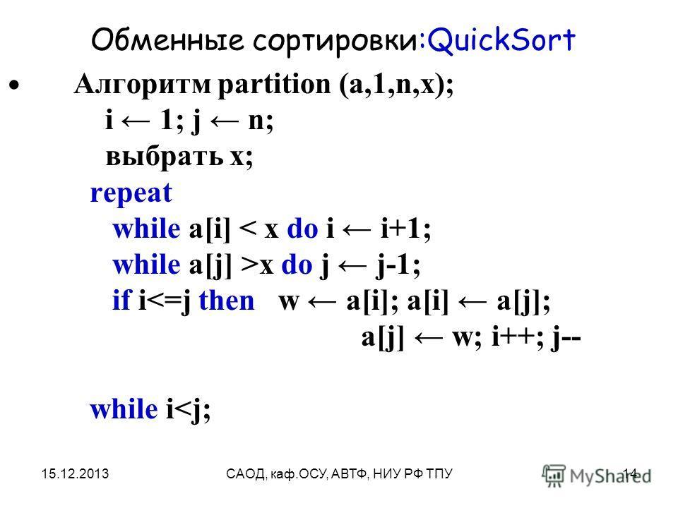 15.12.2013САОД, каф.ОСУ, АВТФ, НИУ РФ ТПУ14 Обменные сортировки:QuickSort Алгоритм partition (a,1,n,x); i 1; j n; выбрать x; repeat while a[i] < x do i i+1; while a[j] >x do j j-1; if i