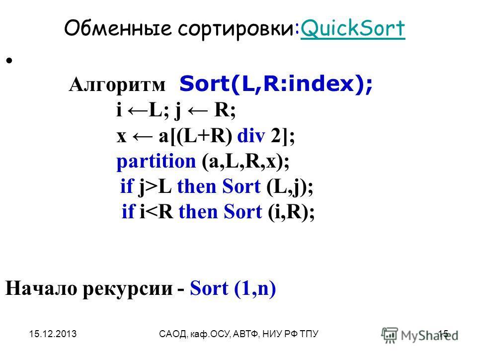15.12.2013САОД, каф.ОСУ, АВТФ, НИУ РФ ТПУ15 Обменные сортировки:QuickSortQuickSort Алгоритм Sort(L,R:index); i L; j R; x a[(L+R) div 2]; partition (a,L,R,x); if j>L then Sort (L,j); if i