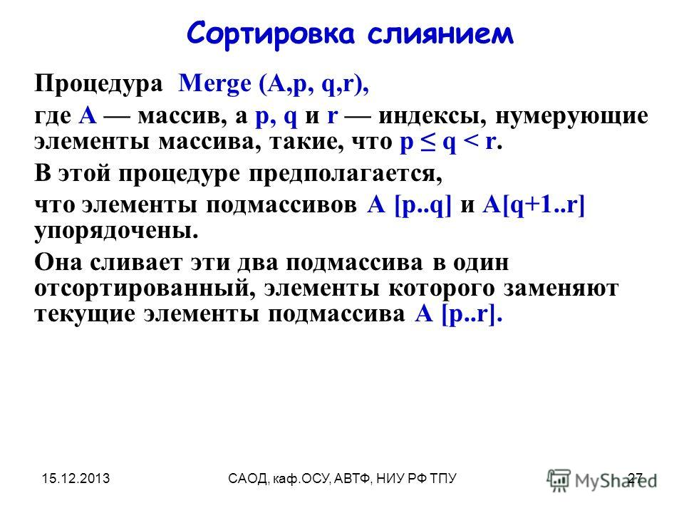 15.12.2013САОД, каф.ОСУ, АВТФ, НИУ РФ ТПУ27 Сортировка слиянием Процедура Merge (A,p, q,r), где А массив, а р, q и r индексы, нумерующие элементы массива, такие, что р q < r. В этой процедуре предполагается, что элементы подмассивов A [p..q] и A[q+1.