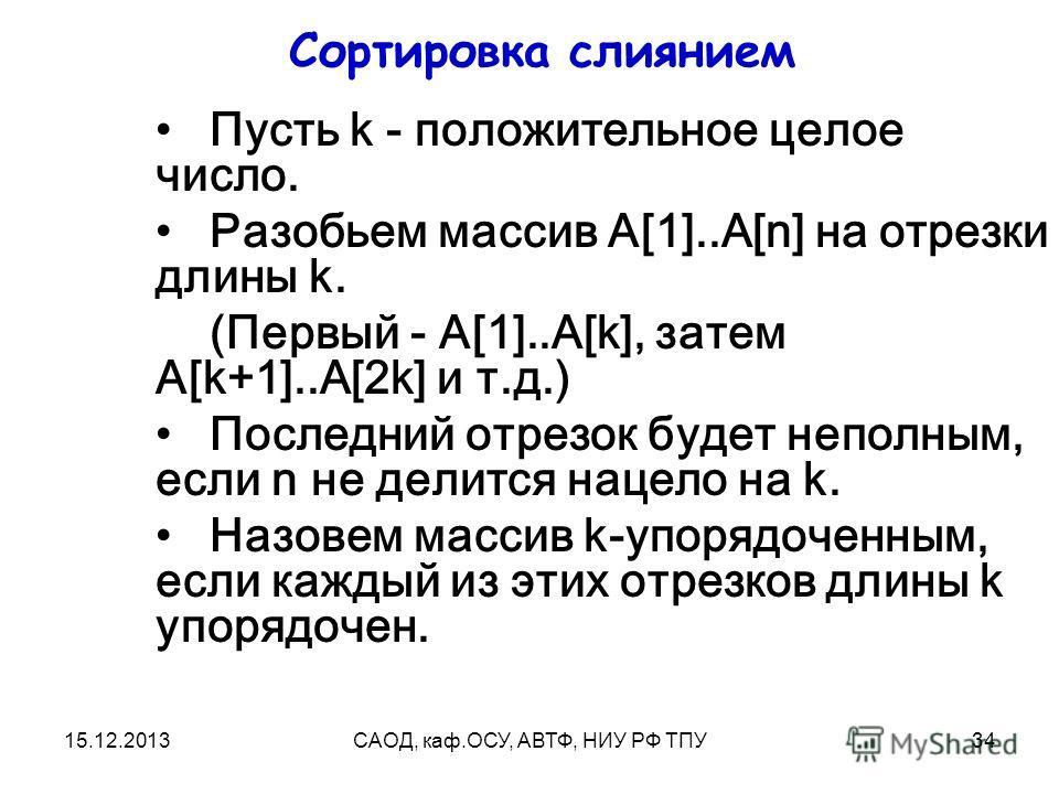 15.12.2013САОД, каф.ОСУ, АВТФ, НИУ РФ ТПУ34 Сортировка слиянием Пусть k - положительное целое число. Разобьем массив A[1]..A[n] на отрезки длины k. (Первый - A[1]..A[k], затем A[k+1]..A[2k] и т.д.) Последний отрезок будет неполным, если n не делится