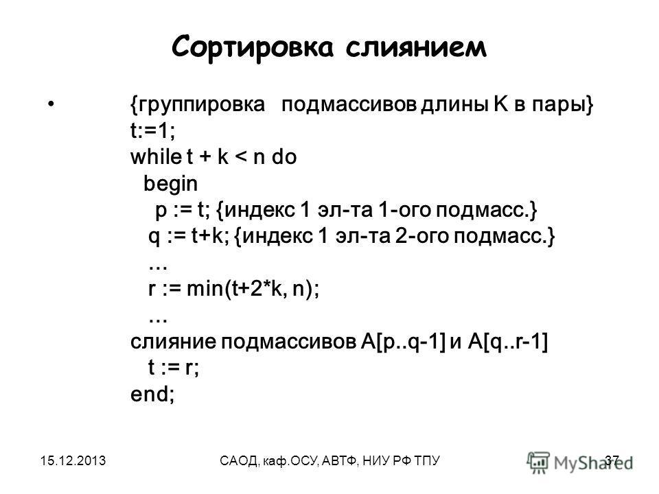 15.12.2013САОД, каф.ОСУ, АВТФ, НИУ РФ ТПУ37 Сортировка слиянием {группировка подмассивов длины K в пары} t:=1; while t + k < n do begin p := t; {индекс 1 эл-та 1-ого подмасс.} q := t+k; {индекс 1 эл-та 2-ого подмасс.}... r := min(t+2*k, n);... слияни