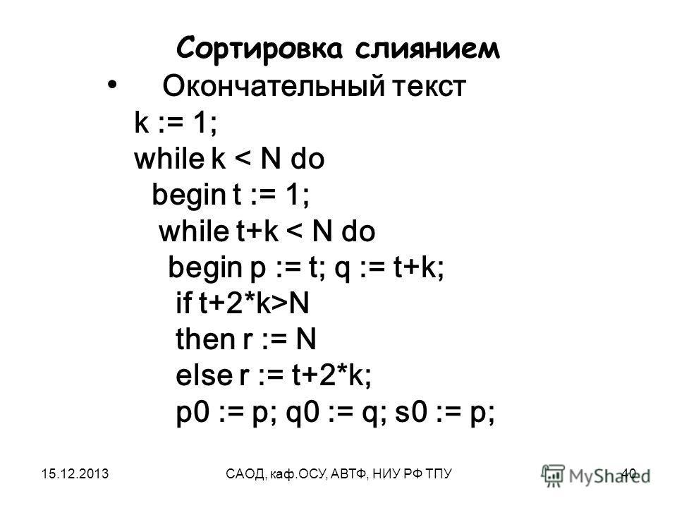 15.12.2013САОД, каф.ОСУ, АВТФ, НИУ РФ ТПУ40 Сортировка слиянием Окончательный текст k := 1; while k < N do begin t := 1; while t+k < N do begin p := t; q := t+k; if t+2*k>N then r := N else r := t+2*k; p0 := p; q0 := q; s0 := p;