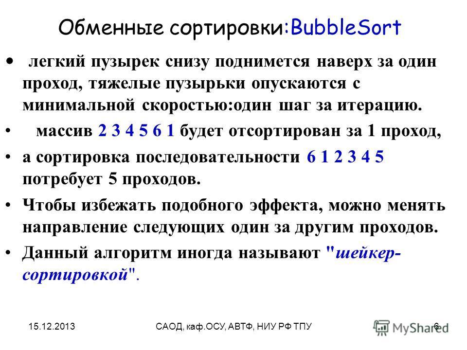 15.12.2013САОД, каф.ОСУ, АВТФ, НИУ РФ ТПУ6 Обменные сортировки:BubbleSort легкий пузырек снизу поднимется наверх за один проход, тяжелые пузырьки опускаются с минимальной скоростью:один шаг за итерацию. массив 2 3 4 5 6 1 будет отсортирован за 1 прох