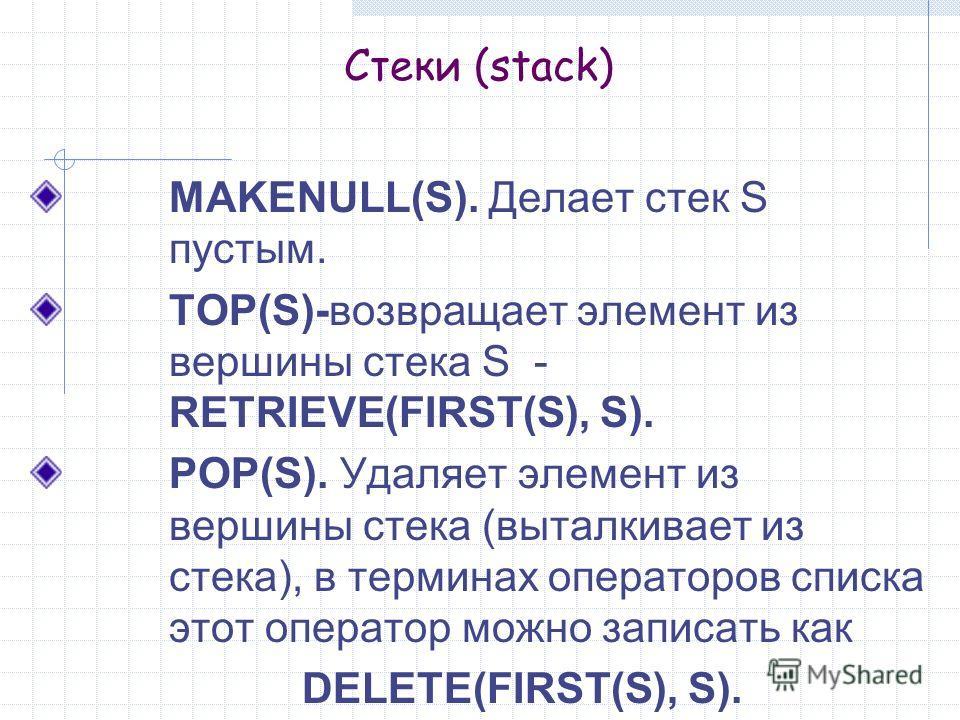 MAKENULL(S). Делает стек S пустым. TOP(S)-возвращает элемент из вершины стека S - RETRIEVE(FIRST(S), S). POP(S). Удаляет элемент из вершины стека (выталкивает из стека), в терминах операторов списка этот оператор можно записать как DELETE(FIRST(S), S