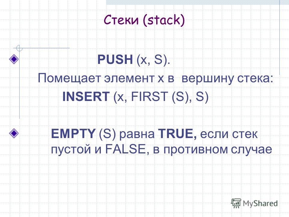 Стеки (stack) PUSH (x, S). Помещает элемент х в вершину стека: INSERT (x, FIRST (S), S) EMPTY (S) равна TRUE, если стек пустой и FALSE, в противном случае