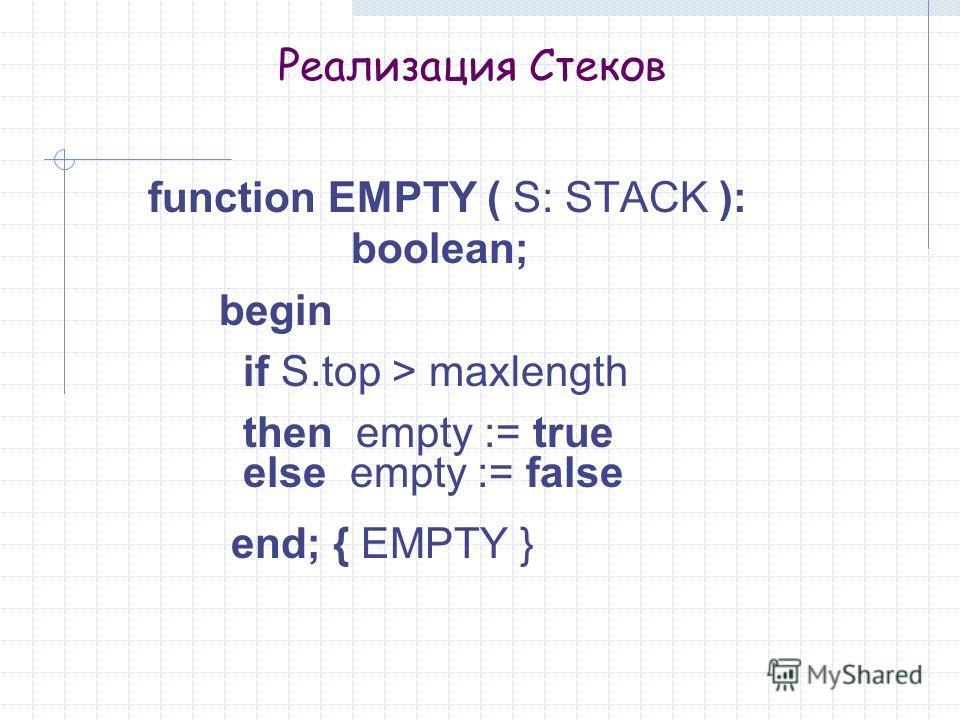 Реализация Стеков function EMPTY ( S: STACK ): boolean; begin if S.top > maxlength then empty := true else empty := false end; { EMPTY }