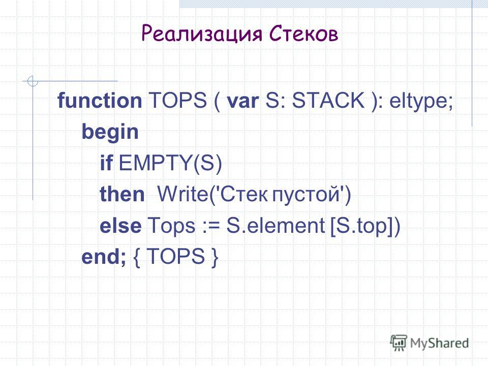 Реализация Стеков function TOPS ( var S: STACK ): eltype; begin if EMPTY(S) then Write('Стек пустой') else Tops := S.element [S.top]) end; { TOPS }