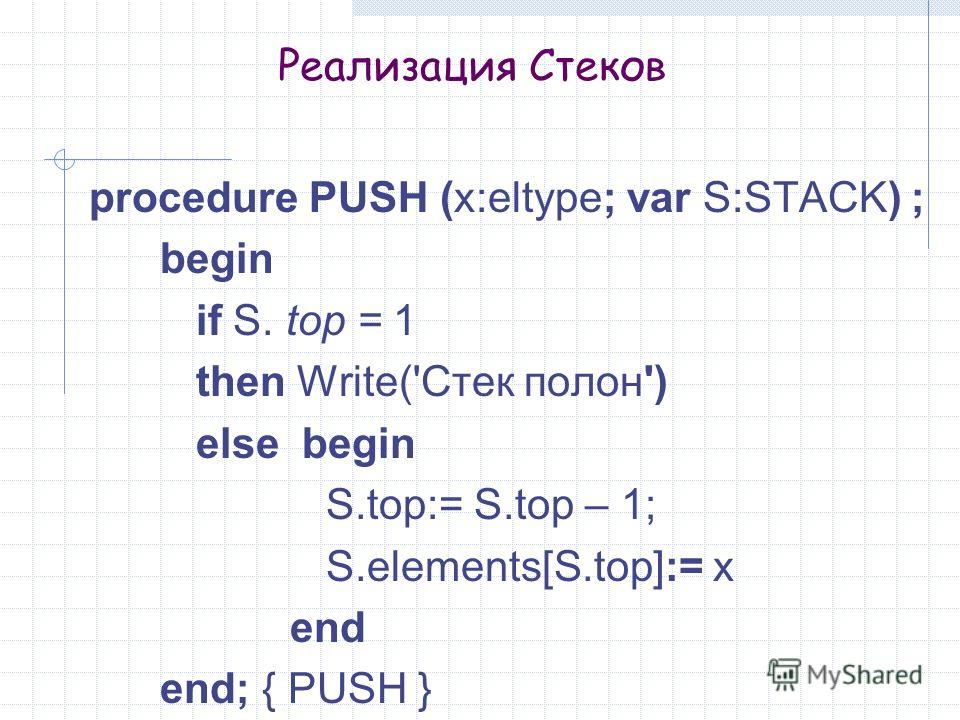 Реализация Стеков procedure PUSH (x:eltype; var S:STACK) ; begin if S. top = 1 then Write('Стек полон') else begin S.top:= S.top – 1; S.elements[S.top]:= x end end; { PUSH }