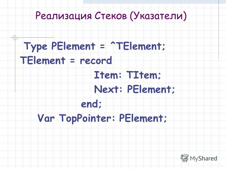 Реализация Стеков (Указатели) Type PElement = ^TElement; TElement = record Item: TItem; Next: PElement; end; Var TopPointer: PElement;