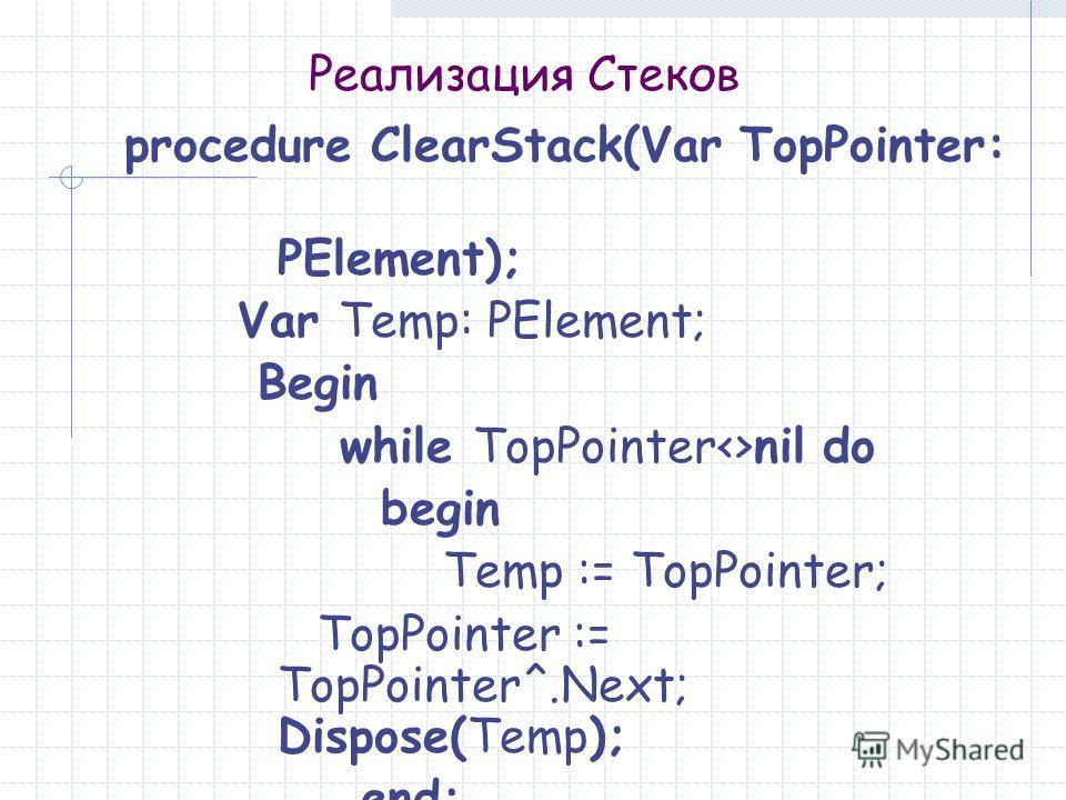 Реализация Стеков procedure ClearStack(Var TopPointer: PElement); Var Temp: PElement; Begin while TopPointernil do begin Temp := TopPointer; TopPointer := TopPointer^.Next; Dispose(Temp); end;