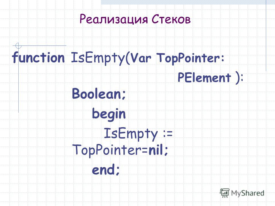 Реализация Стеков function IsEmpty( Var TopPointer: PElement ): Boolean; begin IsEmpty := TopPointer=nil; end;