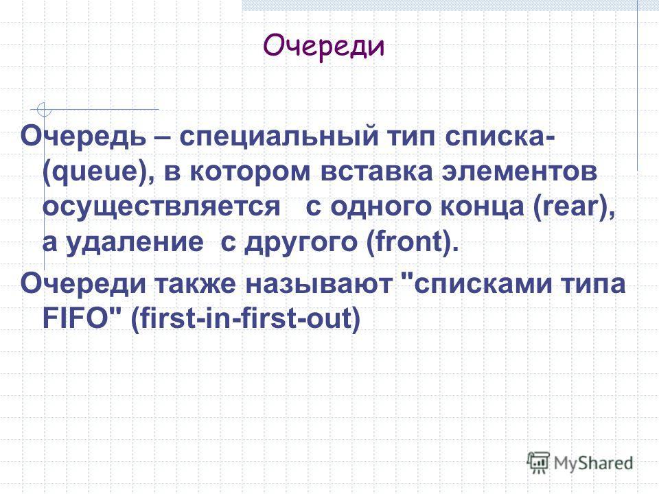 Очереди Очередь – специальный тип списка- (queue), в котором вставка элементов осуществляется с одного конца (rear), а удаление с другого (front). Очереди также называют списками типа FIFO (first-in-first-out)