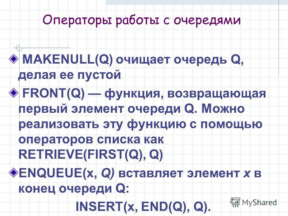Операторы работы с очередями MAKENULL(Q) очищает очередь Q, делая ее пустой FRONT(Q) функция, возвращающая первый элемент очереди Q. Можно реализовать эту функцию с помощью операторов списка как RETRIEVE(FIRST(Q), Q) ENQUEUE(x, Q) вставляет элемент х