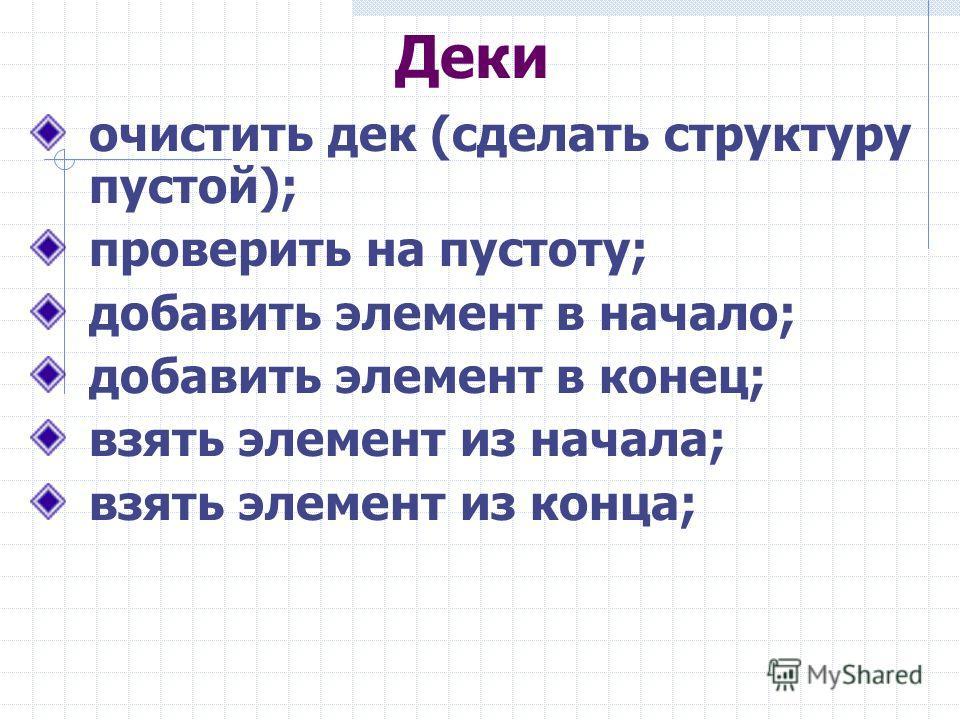 Деки очистить дек (сделать структуру пустой); проверить на пустоту; добавить элемент в начало; добавить элемент в конец; взять элемент из начала; взять элемент из конца;