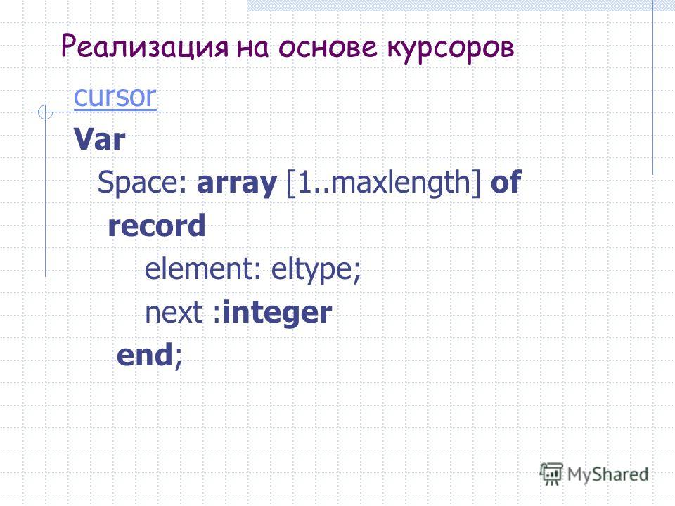 Реализация на основе курсоров cursor Var Space: array [1..maxlength] of record element: eltype; next :integer end;
