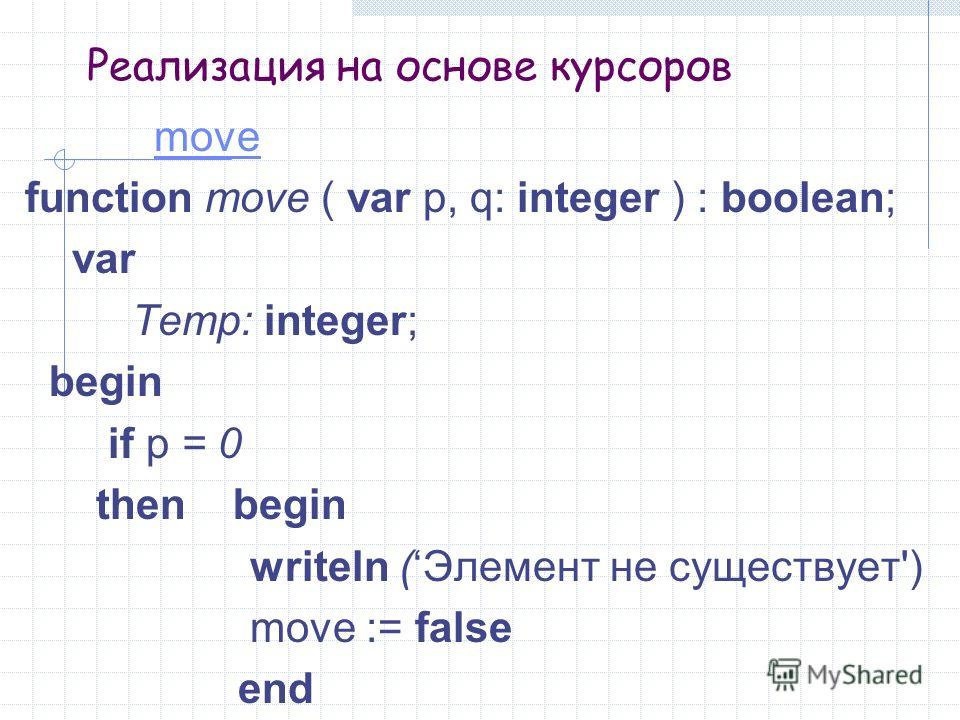 Реализация на основе курсоров move function move ( var p, q: integer ) : boolean; var Temp: integer; begin if p = 0 then begin writeln (Элемент не существует') move := false end