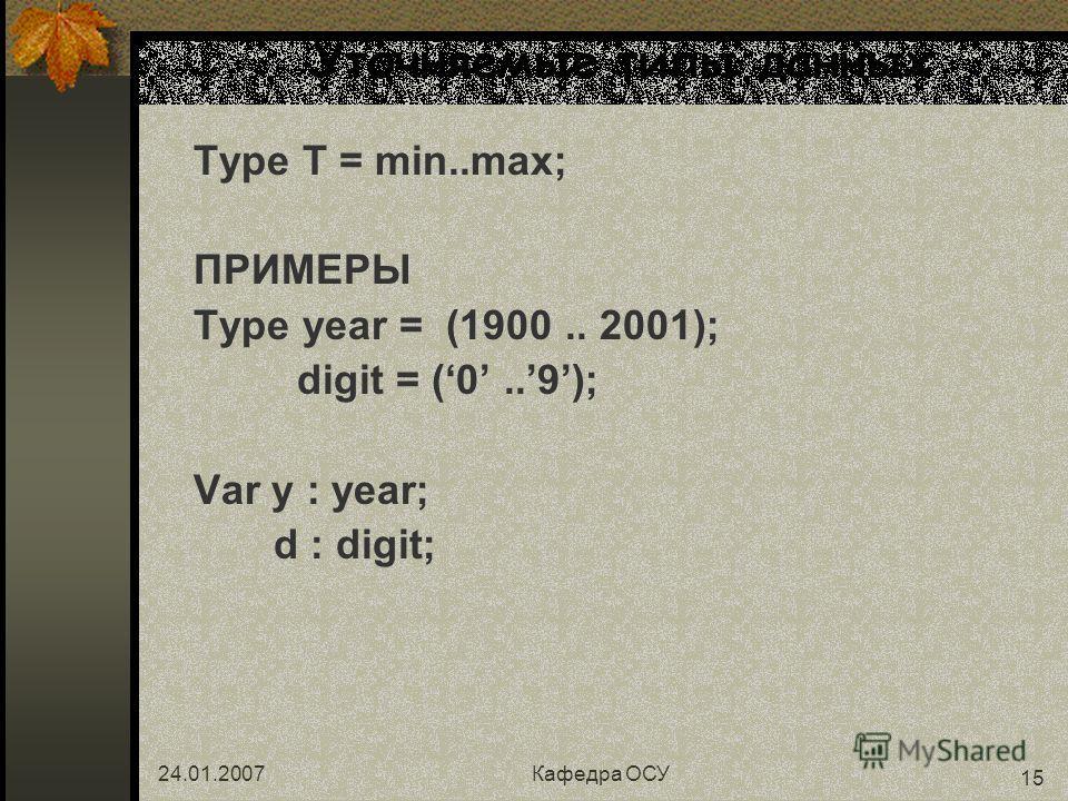 24.01.2007Кафедра ОСУ 15 Уточняемые типы данных Type T = min..max; ПРИМЕРЫ Type year = (1900.. 2001); digit = (0..9); Var y : year; d : digit;