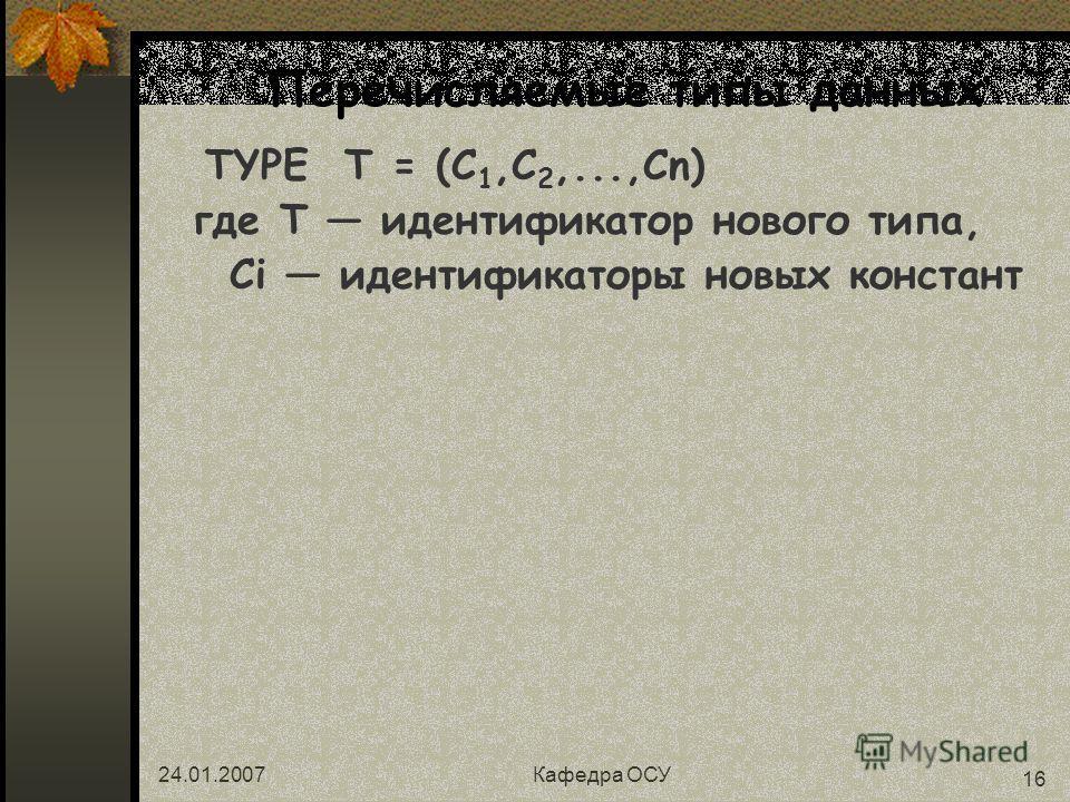 24.01.2007Кафедра ОСУ 16 Перечисляемые типы данных TYPE T = (C 1,C 2,...,Cn) где Т идентификатор нового типа, Ci идентификаторы новых констант