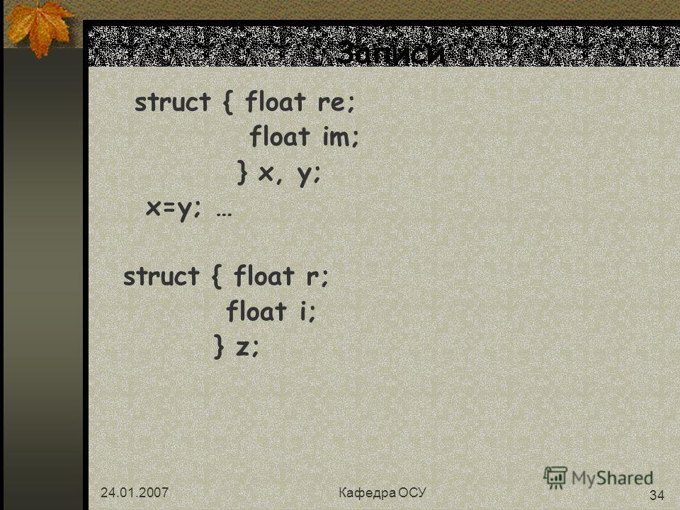 24.01.2007Кафедра ОСУ 34 Записи struct { float re; float im; } x, y; x=y; … struct { float r; float i; } z;