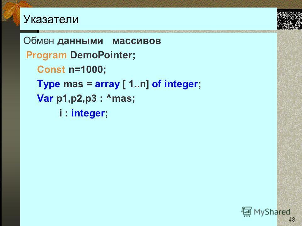 24.01.2007Кафедра ОСУ 48 Указатели Обмен данными массивов Program DemoPointer; Const n=1000; Type mas = array [ 1..n] of integer; Var p1,p2,p3 : ^mas; i : integer;