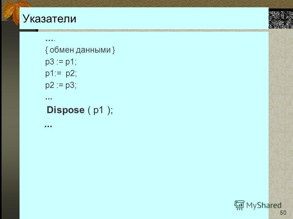 24.01.2007Кафедра ОСУ 50 Указатели …. { обмен данными } p3 := p1; p1:= p2; p2 := p3;... Dispose ( p1 );...