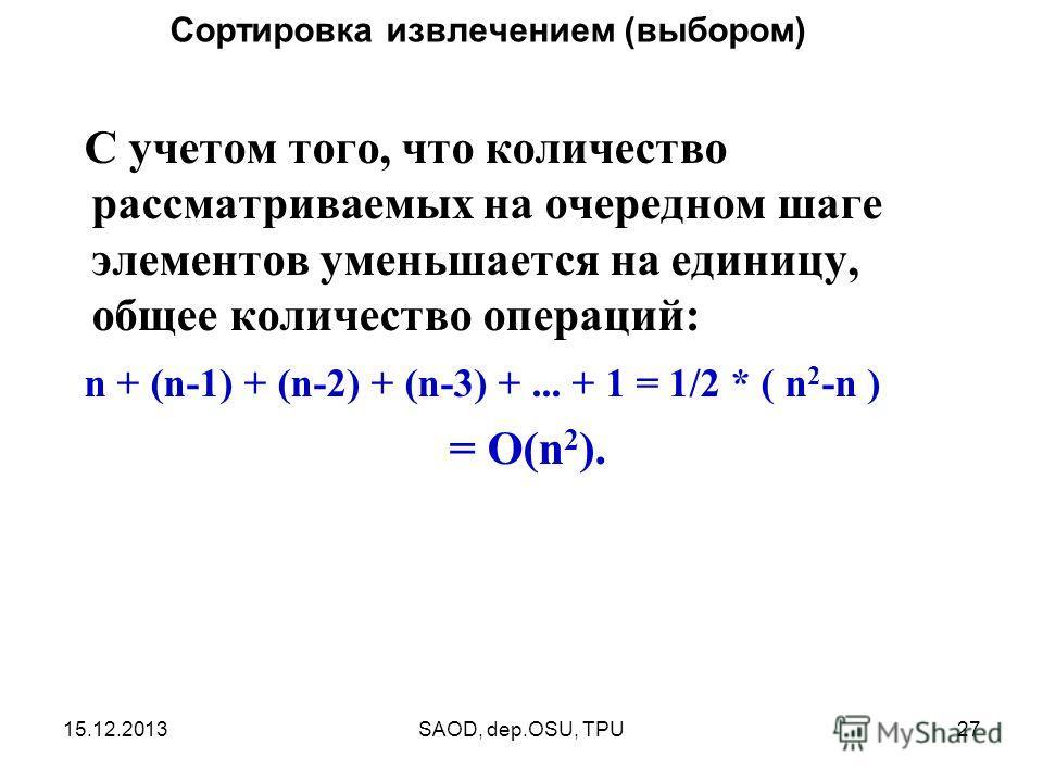 15.12.2013SAOD, dep.OSU, TPU27 С учетом того, что количество рассматриваемых на очередном шаге элементов уменьшается на единицу, общее количество операций: n + (n-1) + (n-2) + (n-3) +... + 1 = 1/2 * ( n 2 -n ) = O(n 2 ). Сортировка извлечением (выбор