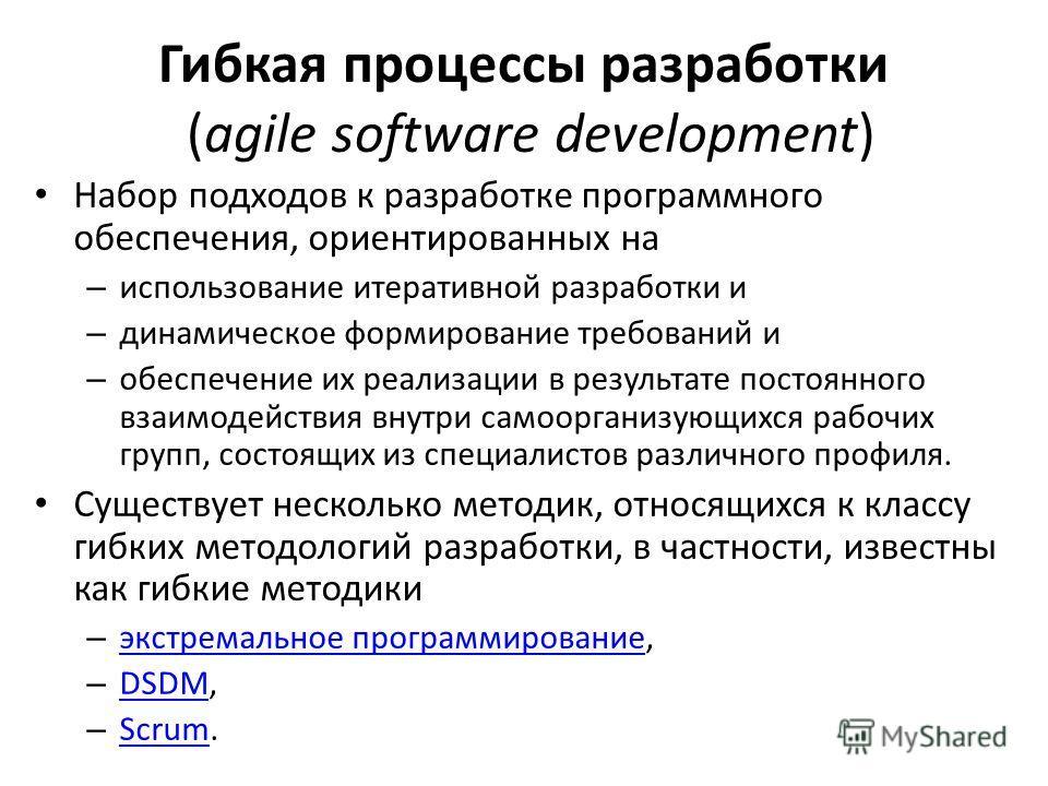 Гибкая процессы разработки (agile software development) Набор подходов к разработке программного обеспечения, ориентированных на – использование итеративной разработки и – динамическое формирование требований и – обеспечение их реализации в результат