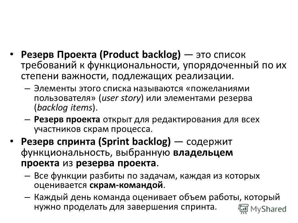 Резерв Проекта (Product backlog) это список требований к функциональности, упорядоченный по их степени важности, подлежащих реализации. – Элементы этого списка называются «пожеланиями пользователя» (user story) или элементами резерва (backlog items).