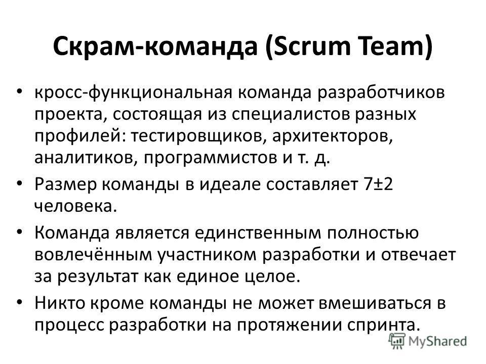Скрам-команда (Scrum Team) кросс-функциональная команда разработчиков проекта, состоящая из специалистов разных профилей: тестировщиков, архитекторов, аналитиков, программистов и т. д. Размер команды в идеале составляет 7±2 человека. Команда является
