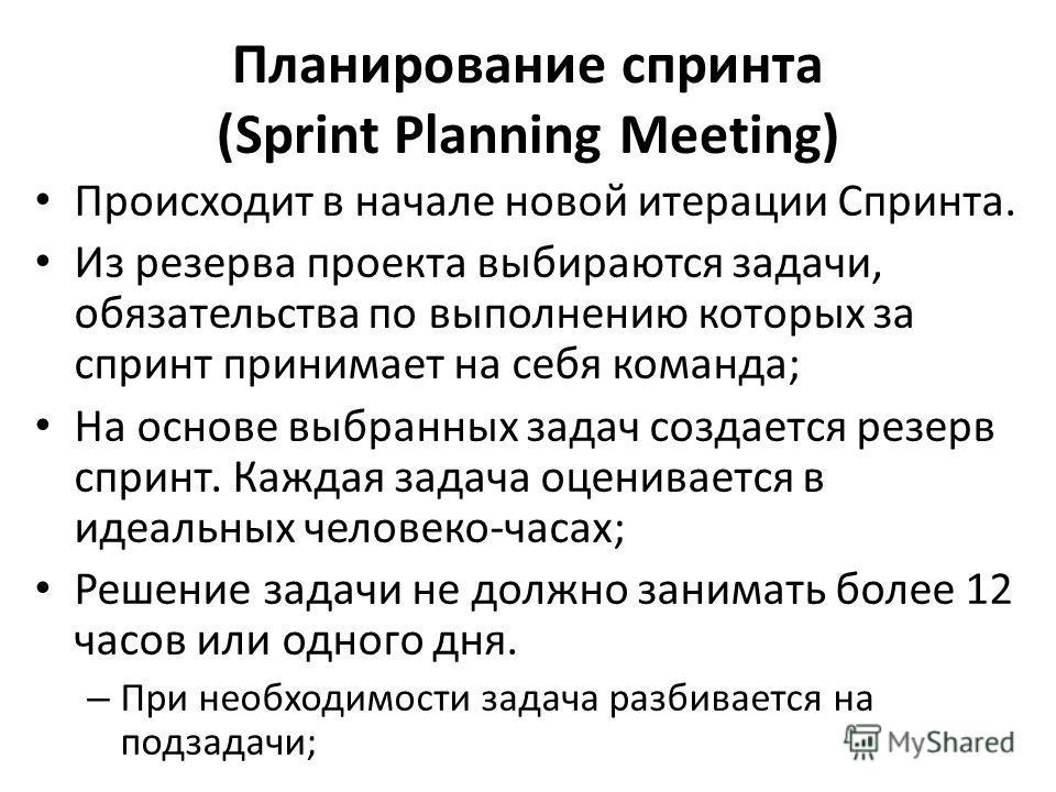 Планирование спринта (Sprint Planning Meeting) Происходит в начале новой итерации Спринта. Из резерва проекта выбираются задачи, обязательства по выполнению которых за спринт принимает на себя команда; На основе выбранных задач создается резерв сприн