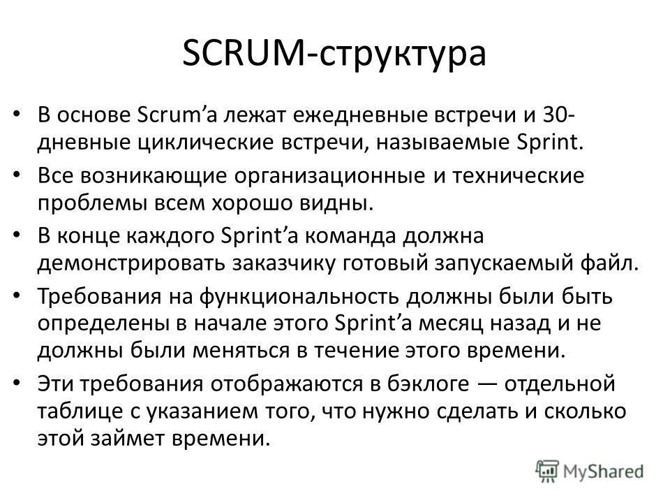 SCRUM-структура В основе Scruma лежат ежедневные встречи и 30- дневные циклические встречи, называемые Sprint. Все возникающие организационные и технические проблемы всем хорошо видны. В конце каждого Sprinta команда должна демонстрировать заказчику